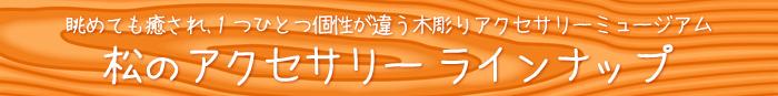 松のアクセサリー 木のアクセサリー ラインナップ