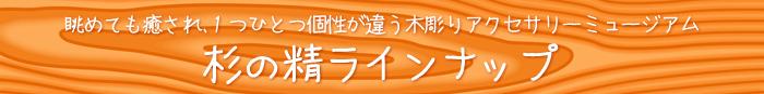 杉の精 木のアクセサリー ラインナップ
